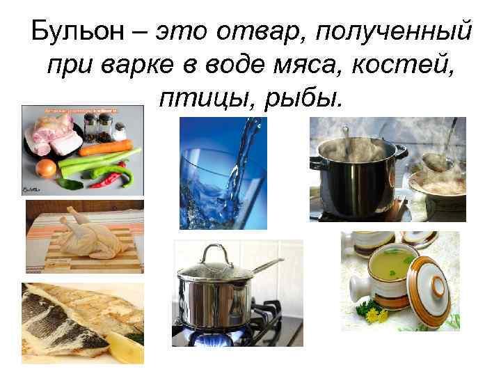 Бульон – это отвар, полученный при варке в воде мяса, костей, птицы, рыбы.