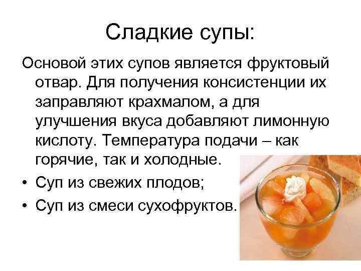 Сладкие супы: Основой этих супов является фруктовый отвар. Для получения консистенции их заправляют крахмалом,