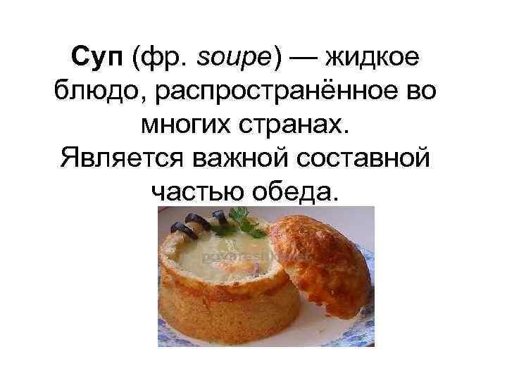 Суп (фр. soupe) — жидкое блюдо, распространённое во многих странах. Является важной составной частью