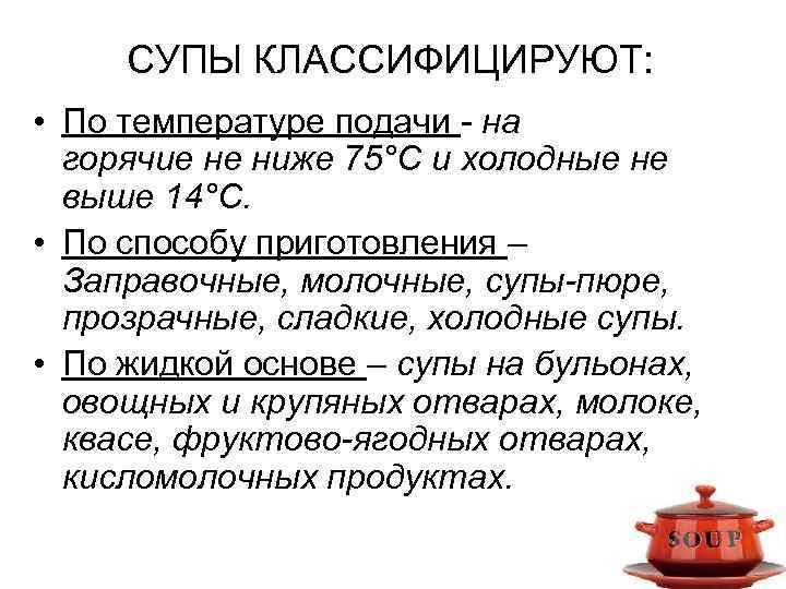 СУПЫ КЛАССИФИЦИРУЮТ: • По температуре подачи - на горячие не ниже 75°С и холодные