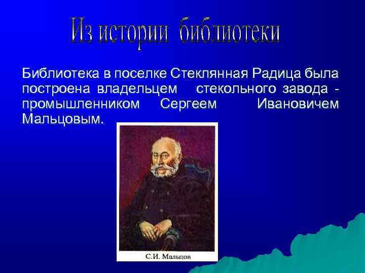 Библиотека в поселке Стеклянная Радица была построена владельцем стекольного завода промышленником Сергеем Ивановичем Мальцовым.