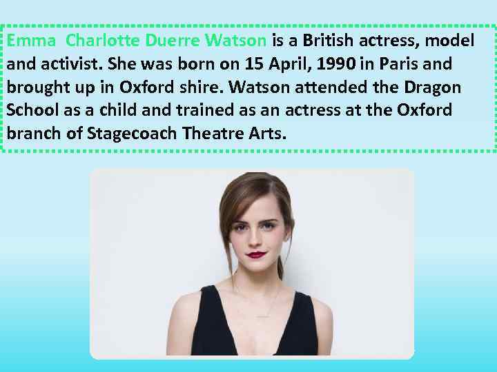 Emma Charlotte Duerre Watson is a British actress, model and activist. She was born