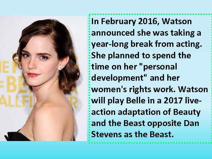 In February 2016, Watson announced she was taking a year-long break from acting. She