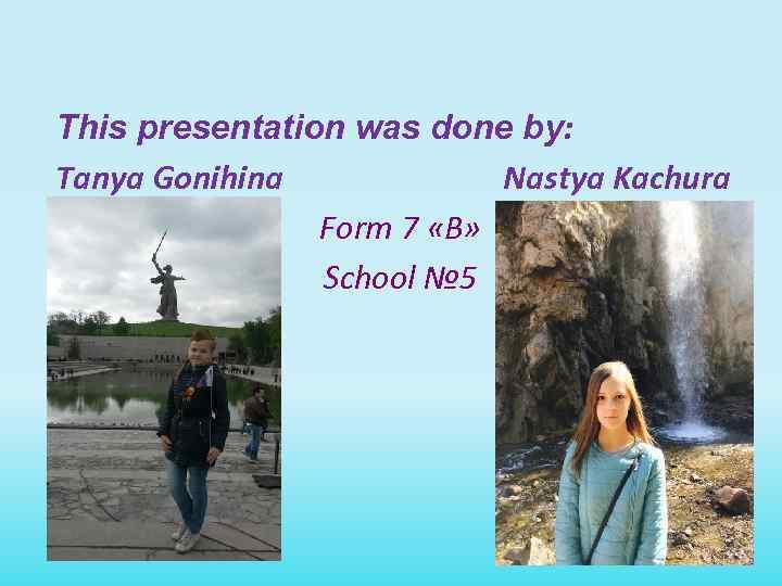 This presentation was done by: Tanya Gonihina Nastya Kachura Form 7 «B» School №