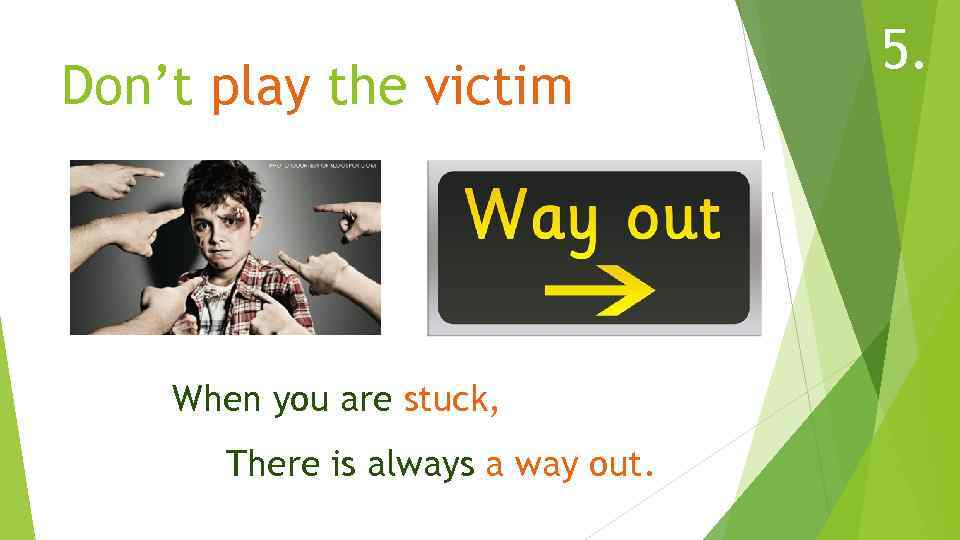 Don't play the victim When you are stuck, There is always a way out.