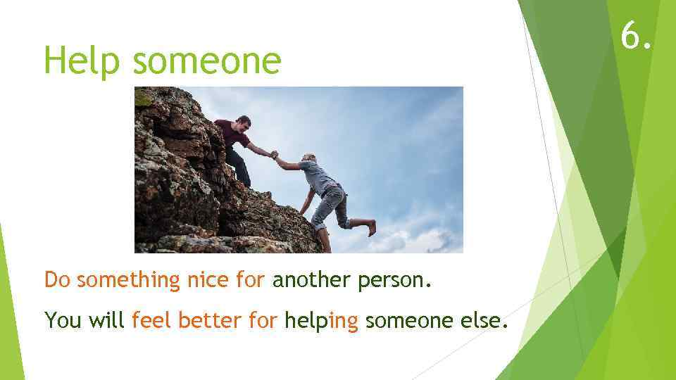 Help someone Do something nice for another person. You will feel better for helping