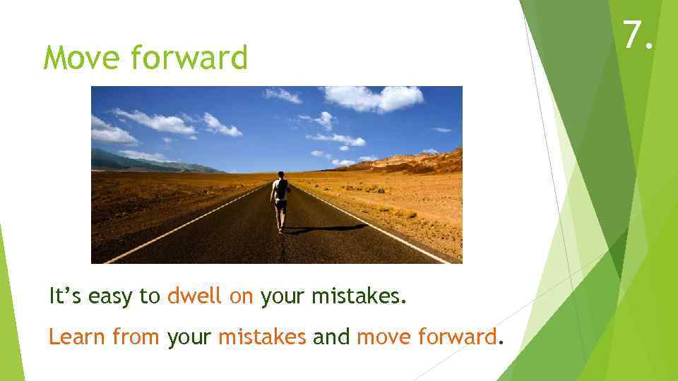Move forward It's easy to dwell on your mistakes. Learn from your mistakes and