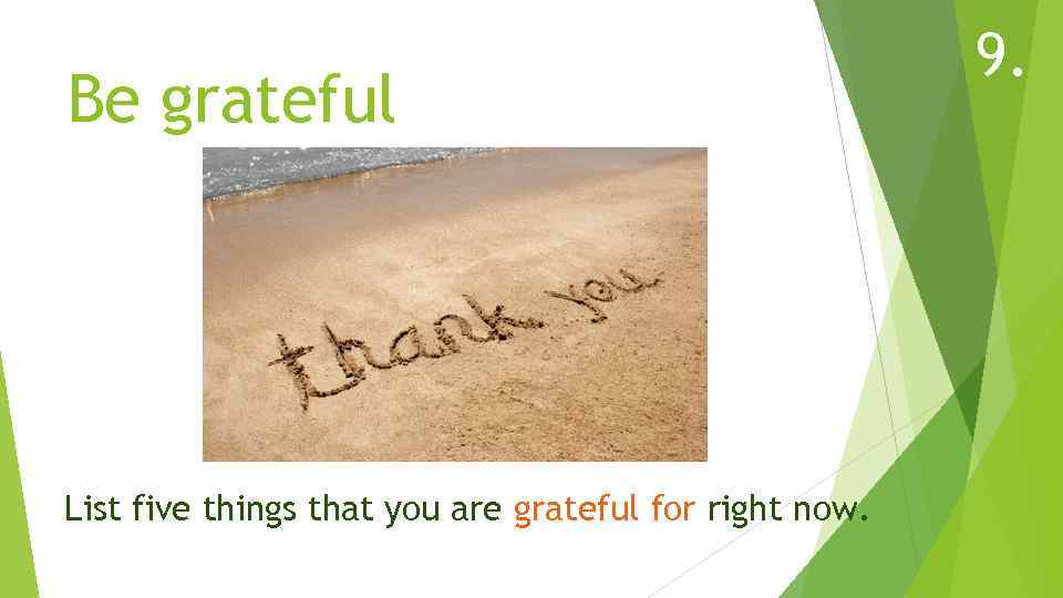 Be grateful List five things that you are grateful for right now. 9.