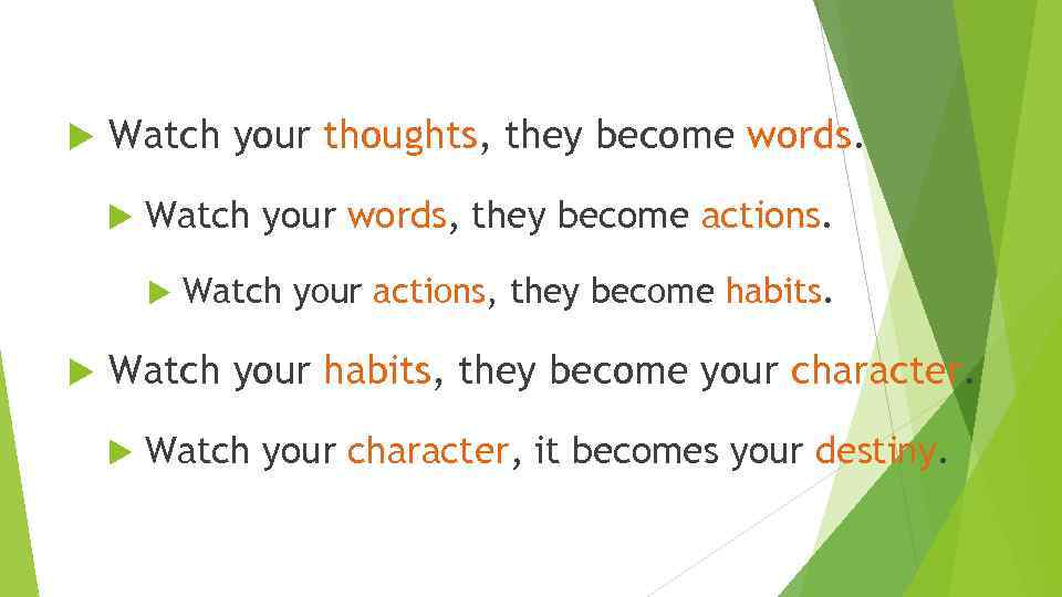 Watch your thoughts, they become words. Watch your words, they become actions. Watch