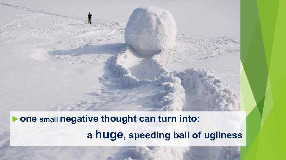 one small negative thought can turn into: a huge, speeding ball of ugliness