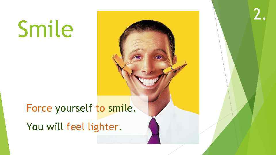 Smile Force yourself to smile. You will feel lighter. 2.
