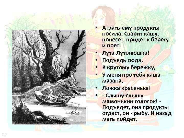 • А мать ему продукты носила, Сварит кашу, понесет, придет к берегу и