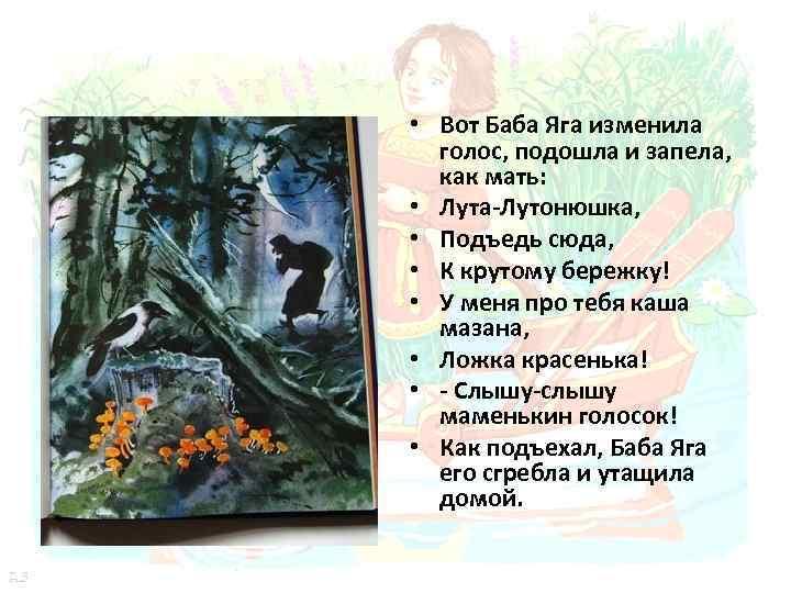• Вот Баба Яга изменила голос, подошла и запела, как мать: • Лута-Лутонюшка,