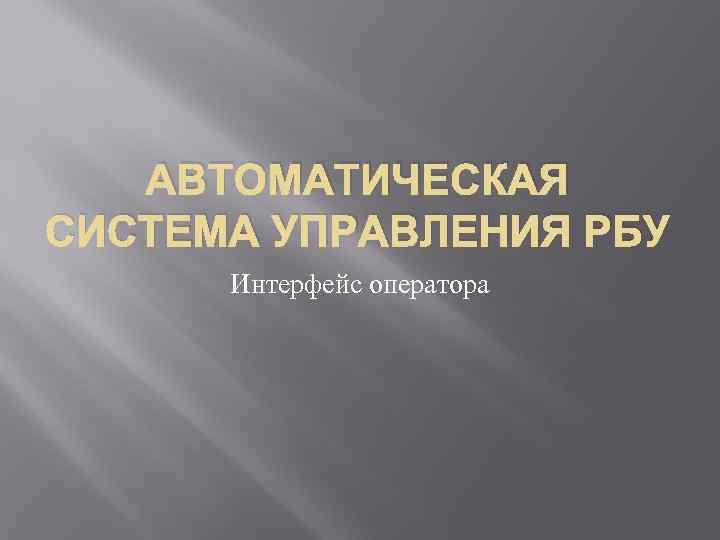 АВТОМАТИЧЕСКАЯ СИСТЕМА УПРАВЛЕНИЯ РБУ Интерфейс оператора