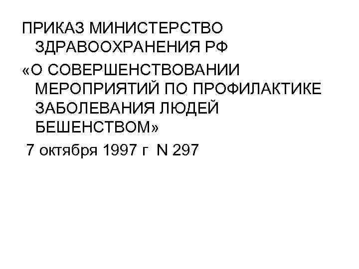 ПРИКАЗ МИНИСТЕРСТВО ЗДРАВООХРАНЕНИЯ РФ «О СОВЕРШЕНСТВОВАНИИ МЕРОПРИЯТИЙ ПО ПРОФИЛАКТИКЕ ЗАБОЛЕВАНИЯ ЛЮДЕЙ БЕШЕНСТВОМ» 7 октября