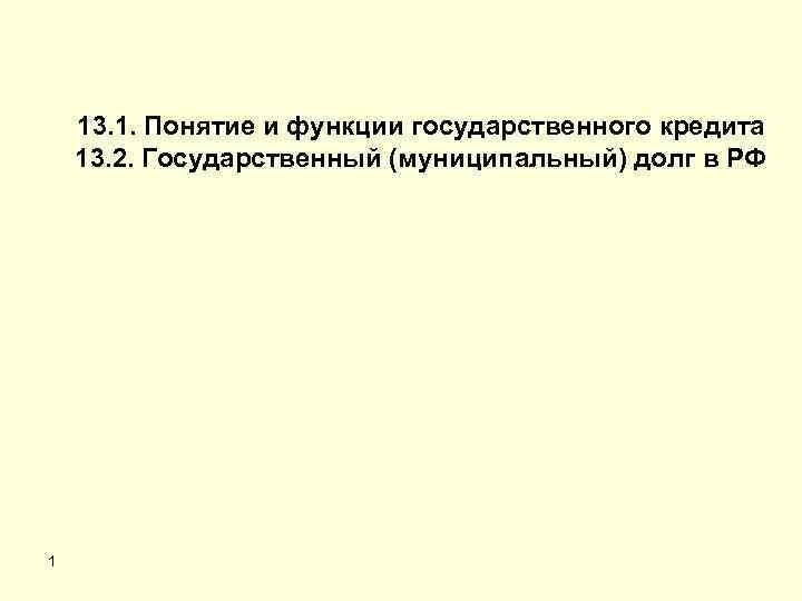 13. 1. Понятие и функции государственного кредита 13. 2. Государственный (муниципальный) долг в РФ