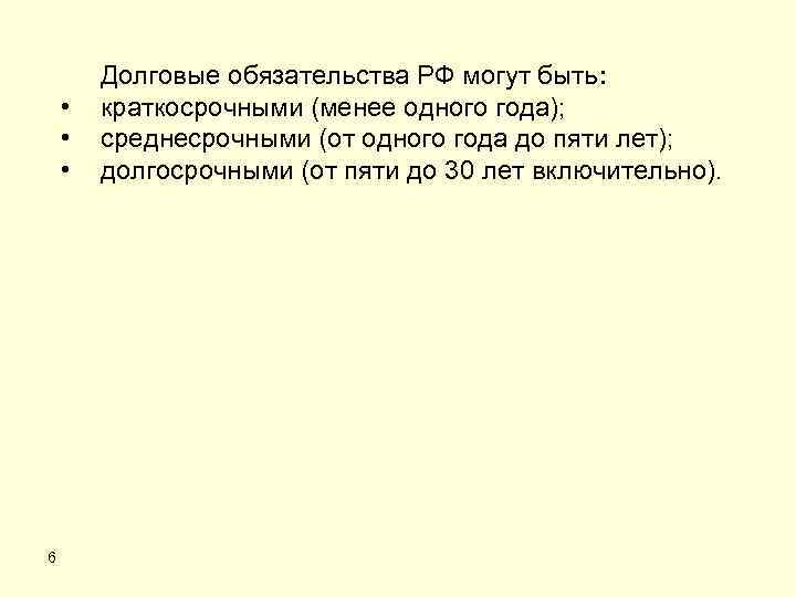 • • • 6 Долговые обязательства РФ могут быть: краткосрочными (менее одного года);