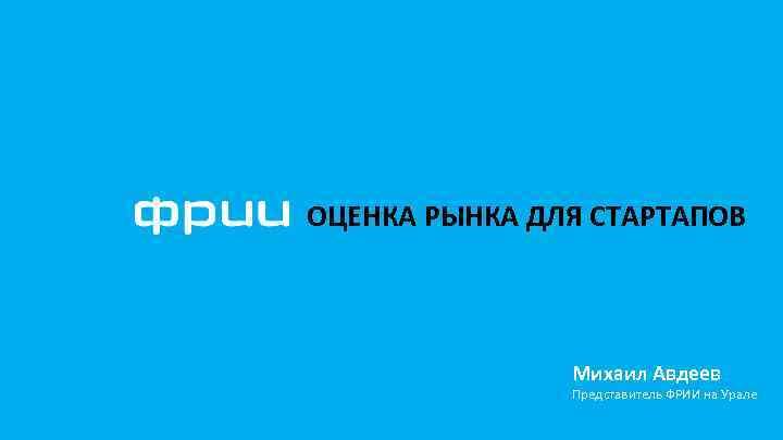 ОЦЕНКА РЫНКА ДЛЯ СТАРТАПОВ Михаил Авдеев Представитель ФРИИ на Урале