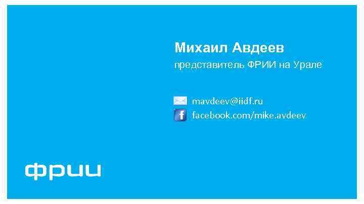 Михаил Авдеев представитель ФРИИ на Урале mavdeev@iidf. ru facebook. com/mike. avdeev