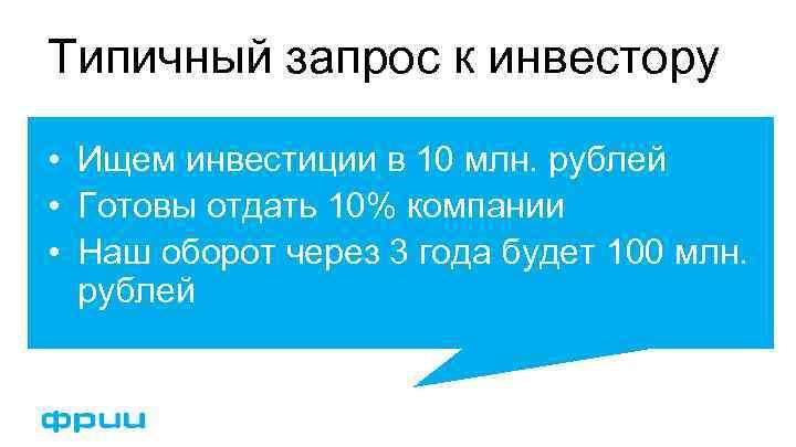 Типичный запрос к инвестору • Ищем инвестиции в 10 млн. рублей • Готовы отдать
