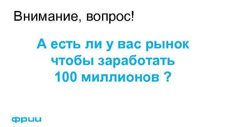 Внимание, вопрос! А есть ли у вас рынок чтобы заработать 100 миллионов ?