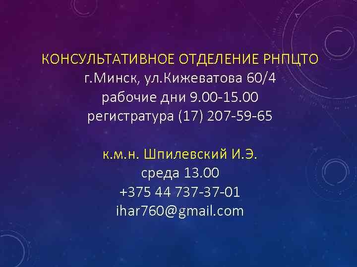 КОНСУЛЬТАТИВНОЕ ОТДЕЛЕНИЕ РНПЦТО г. Минск, ул. Кижеватова 60/4 рабочие дни 9. 00 -15. 00