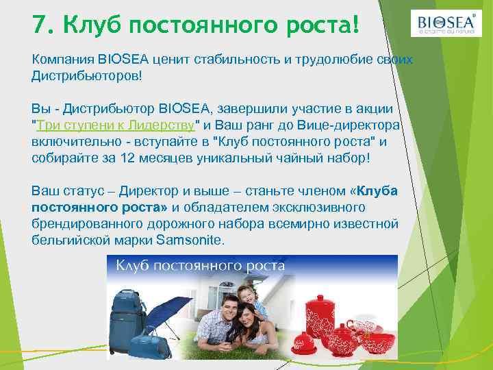 7. Клуб постоянного роста! Компания BIOSEA ценит стабильность и трудолюбие своих Дистрибьюторов! Вы -