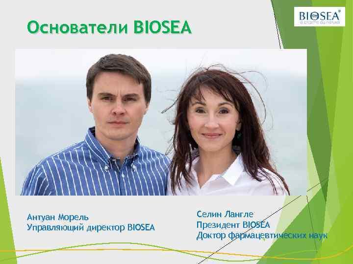 Основатели BIOSEA Антуан Морель Управляющий директор BIOSEA Селин Лангле Президент BIOSEA Доктор фармацевтических наук