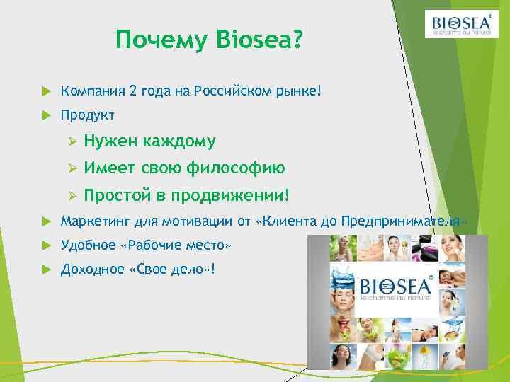Почему Biosea? Компания 2 года на Российском рынке! Продукт Ø Нужен каждому Ø Имеет