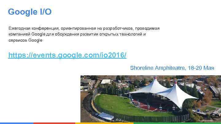 Google I/O Ежегодная конференция, ориентированная на разработчиков, проводимая компанией Google для обсуждения развития открытых