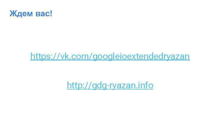 Ждем вас! https: //vk. com/googleioextendedryazan http: //gdg-ryazan. info