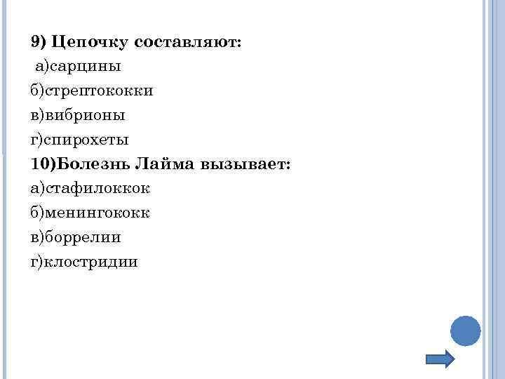 9) Цепочку составляют: а)сарцины б)стрептококки в)вибрионы г)спирохеты 10)Болезнь Лайма вызывает: а)стафилоккок б)менингококк в)боррелии г)клостридии