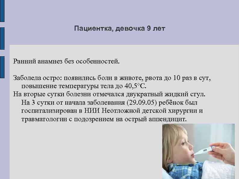 Пациентка, девочка 9 лет Ранний анамнез без особенностей. Заболела остро: появились боли в животе,