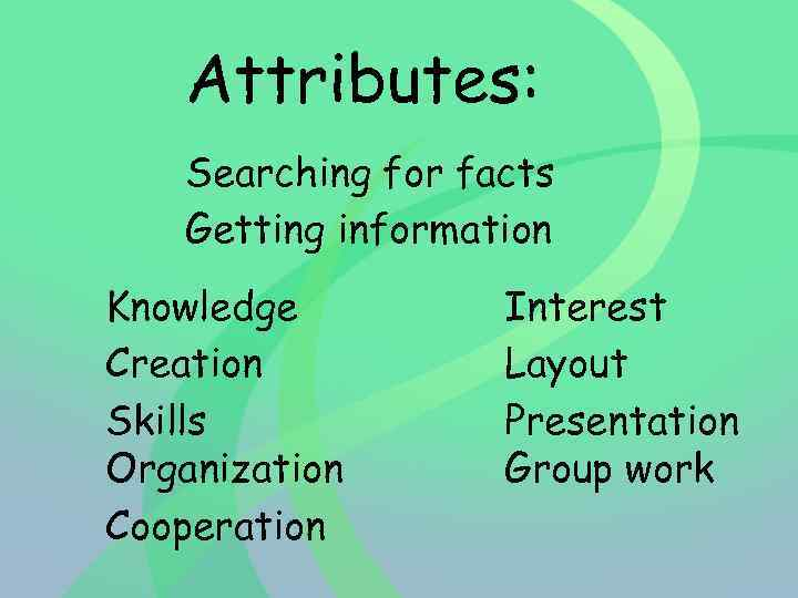 Attributes: Searching for facts Getting information Knowledge Creation Skills Organization Cooperation Interest Layout Presentation