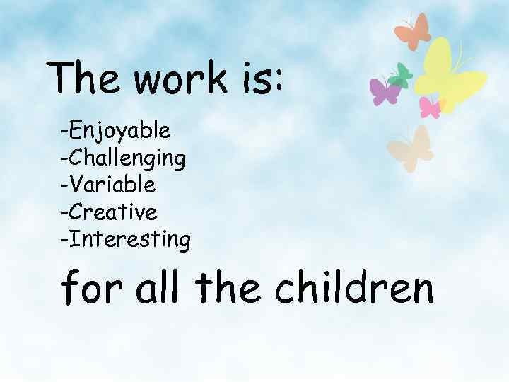 The work is: -Enjoyable -Challenging -Variable -Creative -Interesting for all the children
