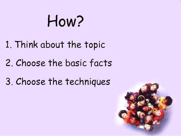 How? 1. Think about the topic 2. Choose the basic facts 3. Choose the