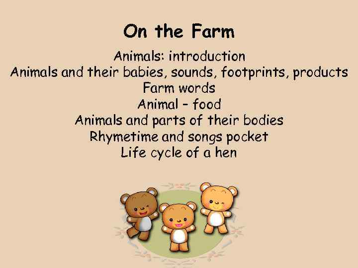 On the Farm Animals: introduction Animals and their babies, sounds, footprints, products Farm words