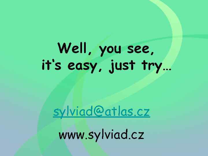 Well, you see, it's easy, just try… sylviad@atlas. cz www. sylviad. cz