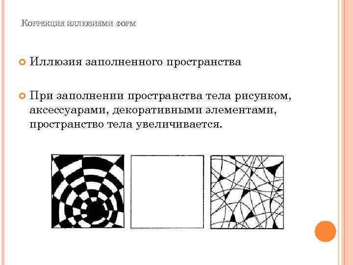 КОРРЕКЦИЯ ИЛЛЮЗИЯМИ ФОРМ Иллюзия заполненного пространства При заполнении пространства тела рисунком, аксессуарами, декоративными элементами,