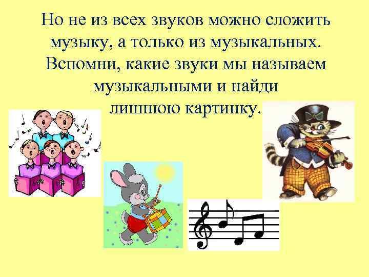 Но не из всех звуков можно сложить музыку, а только из музыкальных. Вспомни, какие