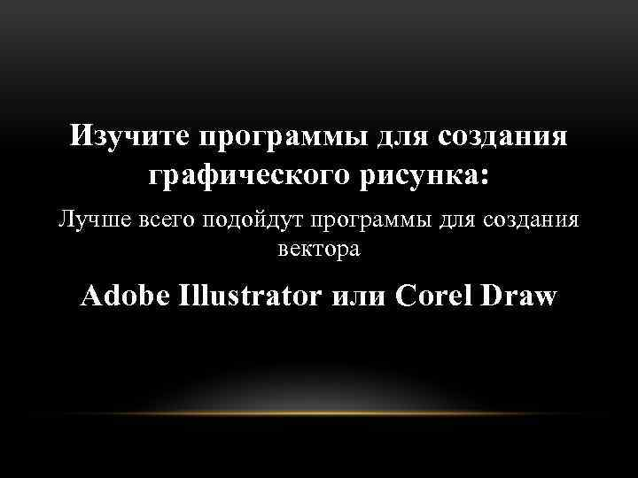 Изучите программы для создания графического рисунка: Лучше всего подойдут программы для создания вектора Adobe