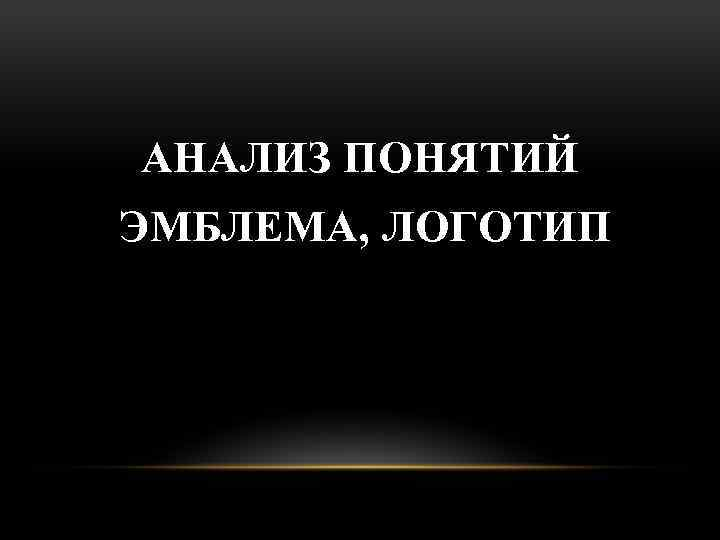 АНАЛИЗ ПОНЯТИЙ ЭМБЛЕМА, ЛОГОТИП