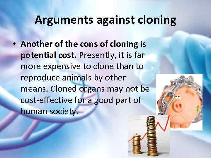 should human cloning be allowed Human cloning is the creation of a human being whose genetic make-up is nearly identical 1 to that of a currently or previously existing individual recent developments in animal cloning coupled with advances in human embryonic stem cell research have heightened the need for legislation on this issue.