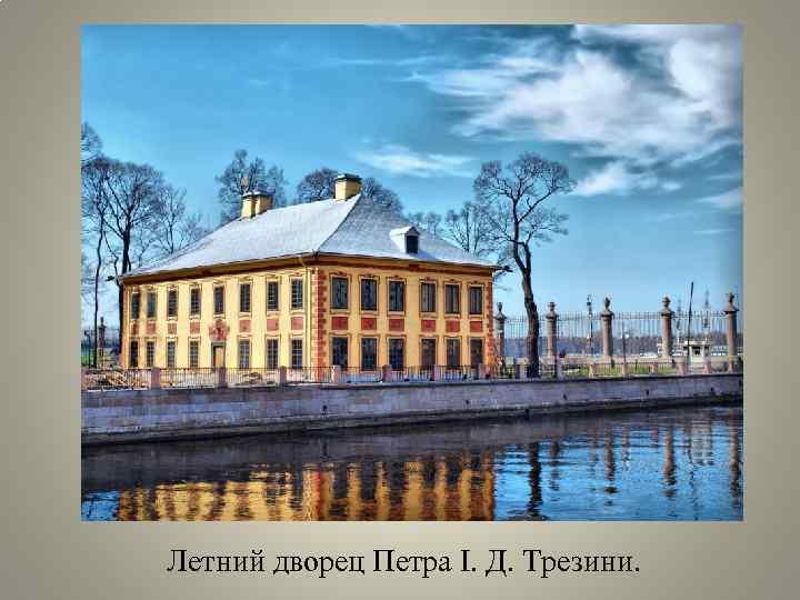 Летний дворец Петра Ι. Д. Трезини.