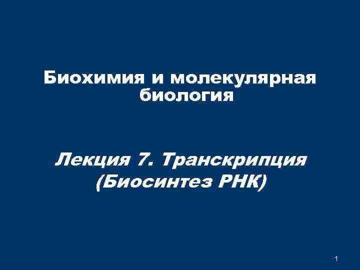 Биохимия и молекулярная биология Лекция 7. Транскрипция (Биосинтез РНК) 1