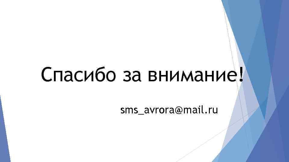 Спасибо за внимание! sms_avrora@mail. ru