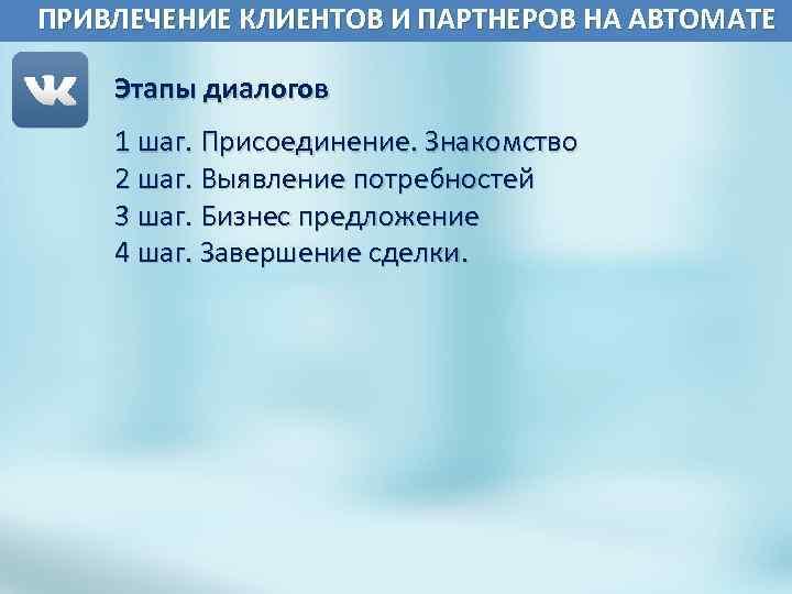 ПРИВЛЕЧЕНИЕ КЛИЕНТОВ И ПАРТНЕРОВ НА АВТОМАТЕ Этапы диалогов 1 шаг. Присоединение. Знакомство 2