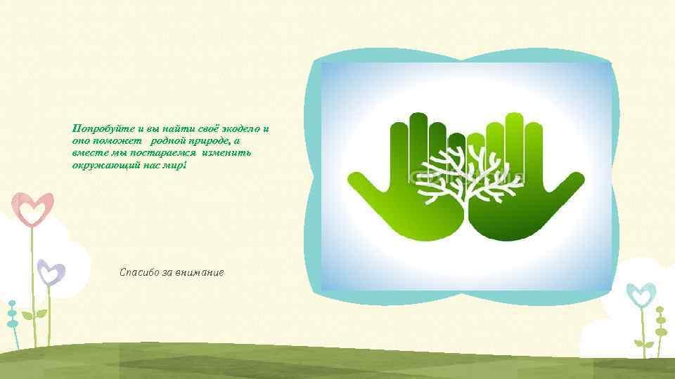 Попробуйте и вы найти своё экодело и оно поможет родной природе, а вместе мы