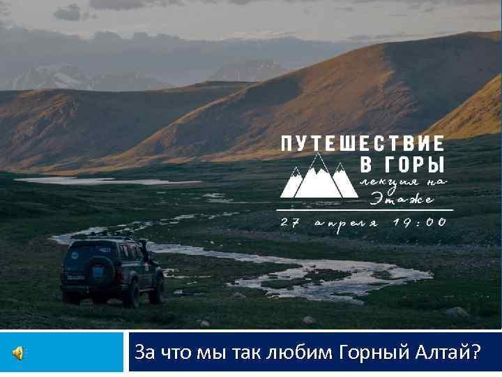 За что мы так любим Горный Алтай?