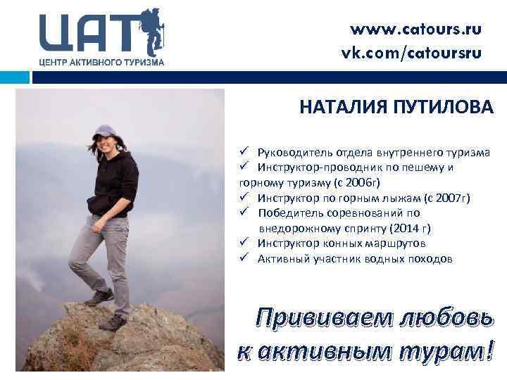 www. catours. ru vk. com/catoursru НАТАЛИЯ ПУТИЛОВА ü Руководитель отдела внутреннего туризма ü Инструктор-проводник